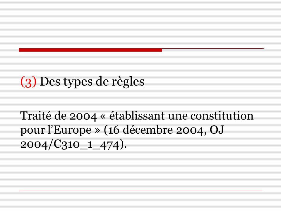 (3) Des types de règles Traité de 2004 « établissant une constitution pour l'Europe » (16 décembre 2004, OJ 2004/C310_1_474).