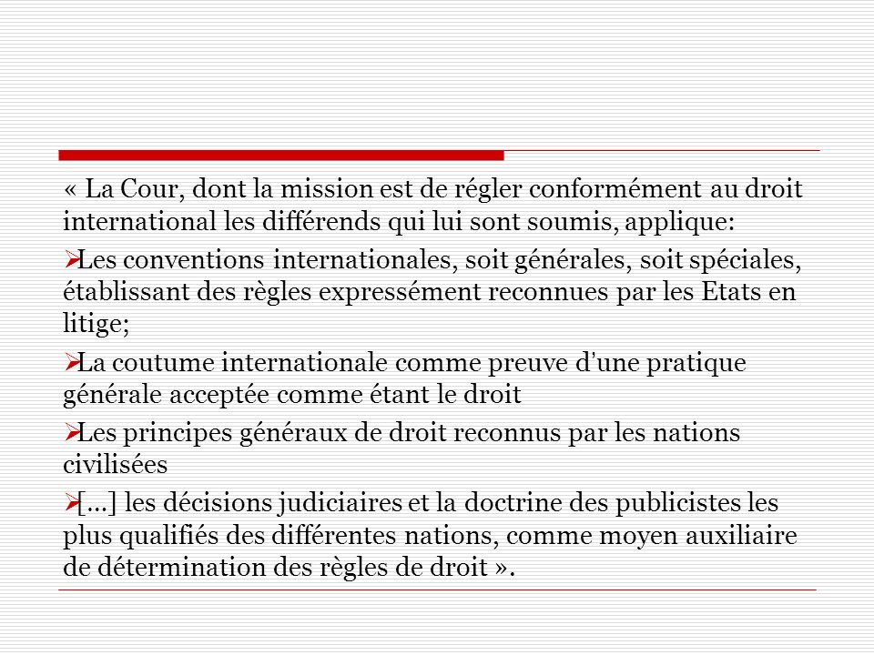 « La Cour, dont la mission est de régler conformément au droit international les différends qui lui sont soumis, applique: