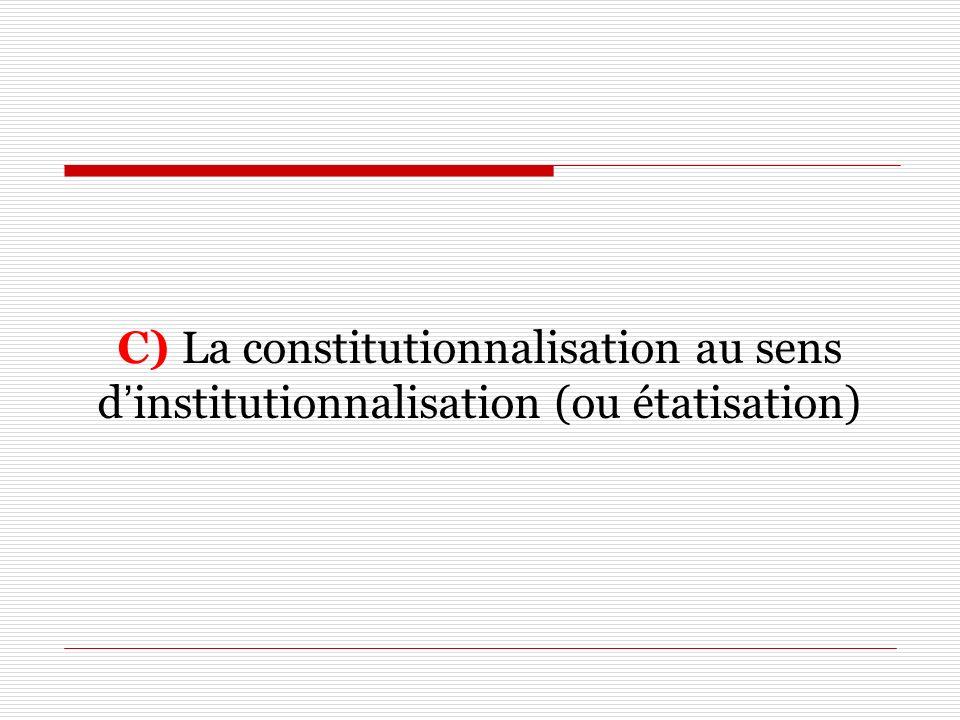 C) La constitutionnalisation au sens d'institutionnalisation (ou étatisation)