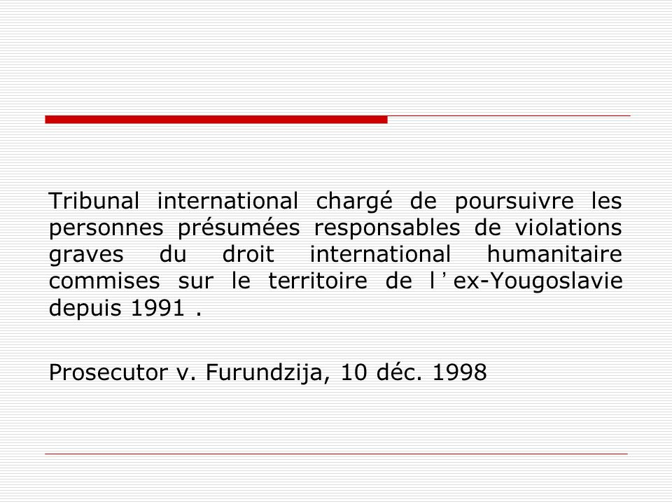 Tribunal international chargé de poursuivre les personnes présumées responsables de violations graves du droit international humanitaire commises sur le territoire de l'ex-Yougoslavie depuis 1991 .