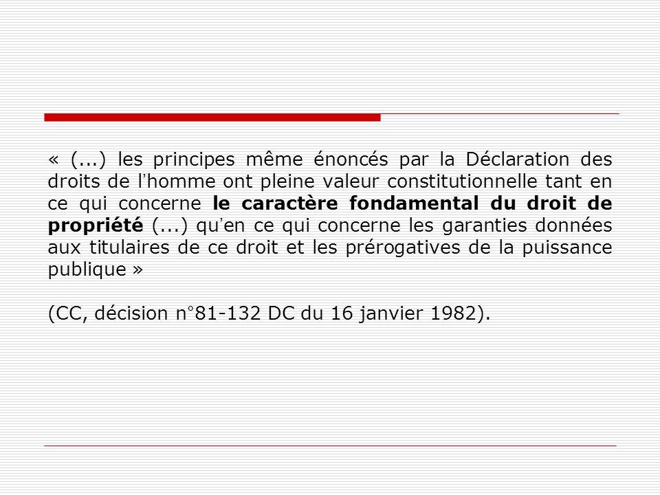 « (...) les principes même énoncés par la Déclaration des droits de l'homme ont pleine valeur constitutionnelle tant en ce qui concerne le caractère fondamental du droit de propriété (...) qu'en ce qui concerne les garanties données aux titulaires de ce droit et les prérogatives de la puissance publique » (CC, décision n°81-132 DC du 16 janvier 1982).
