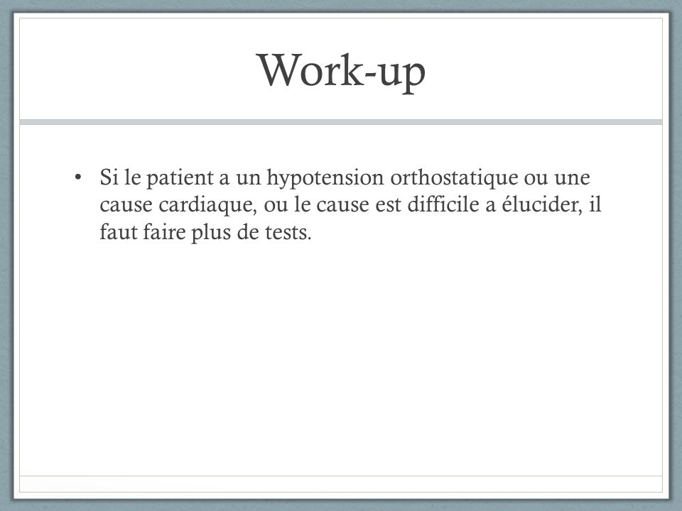 Work-up Si le patient a un hypotension orthostatique ou une cause cardiaque, ou le cause est difficile a élucider, il faut faire plus de tests.