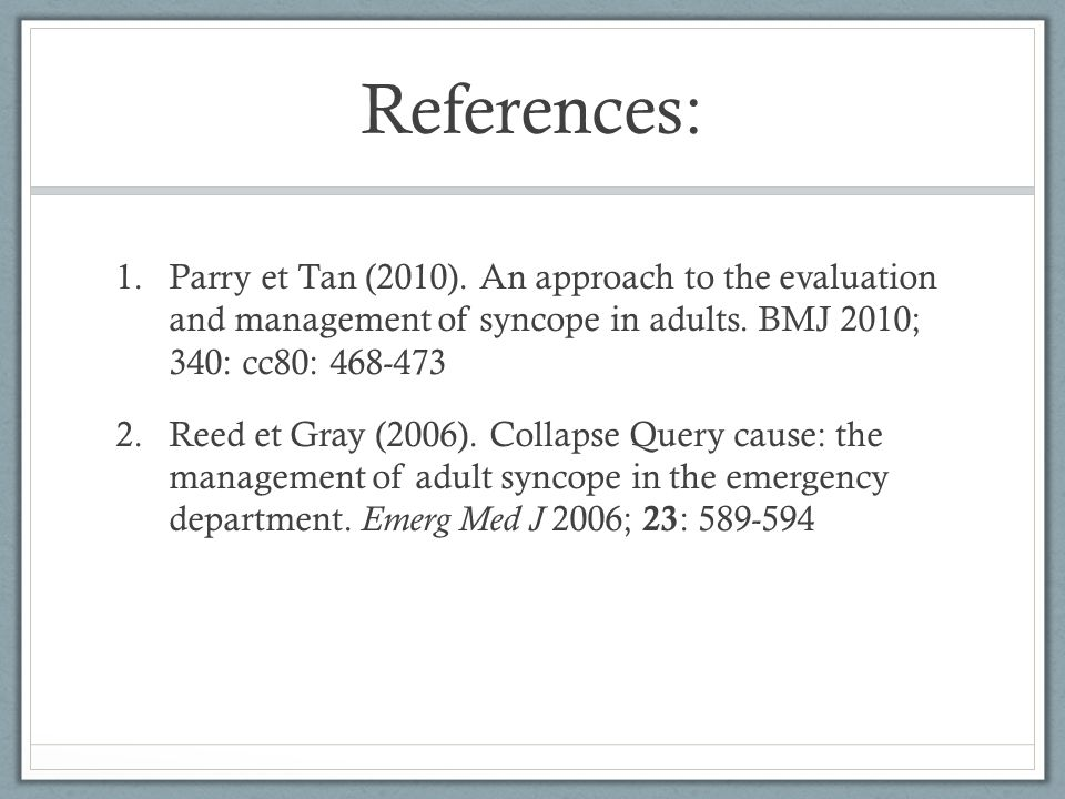 References: Parry et Tan (2010). An approach to the evaluation and management of syncope in adults. BMJ 2010; 340: cc80: 468-473.