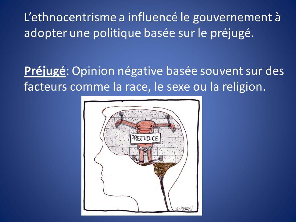 L'ethnocentrisme a influencé le gouvernement à adopter une politique basée sur le préjugé.