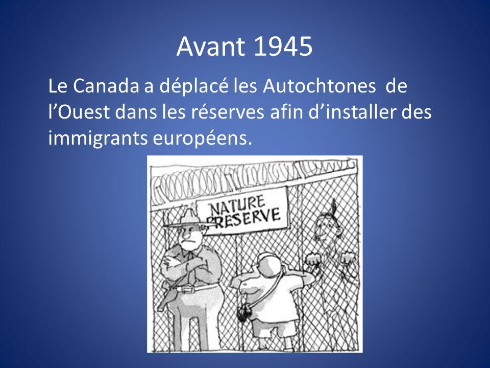 Avant 1945 Le Canada a déplacé les Autochtones de l'Ouest dans les réserves afin d'installer des immigrants européens.