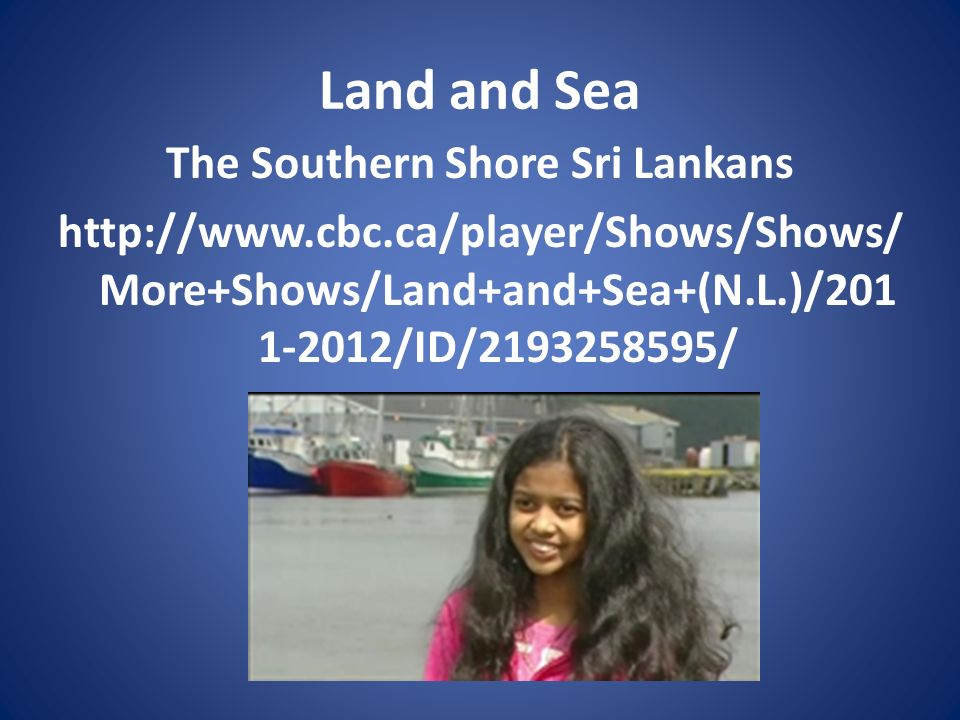 Land and Sea The Southern Shore Sri Lankans http://www.cbc.ca/player/Shows/Shows/More+Shows/Land+and+Sea+(N.L.)/2011-2012/ID/2193258595/
