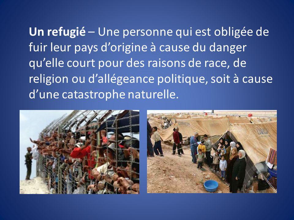 Un refugié – Une personne qui est obligée de fuir leur pays d'origine à cause du danger qu'elle court pour des raisons de race, de religion ou d'allégeance politique, soit à cause d'une catastrophe naturelle.