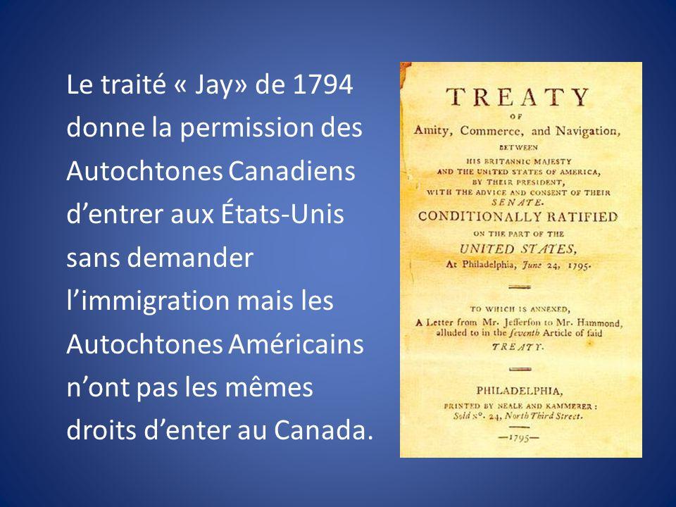 Le traité « Jay» de 1794 donne la permission des Autochtones Canadiens d'entrer aux États-Unis sans demander l'immigration mais les Autochtones Américains n'ont pas les mêmes droits d'enter au Canada.