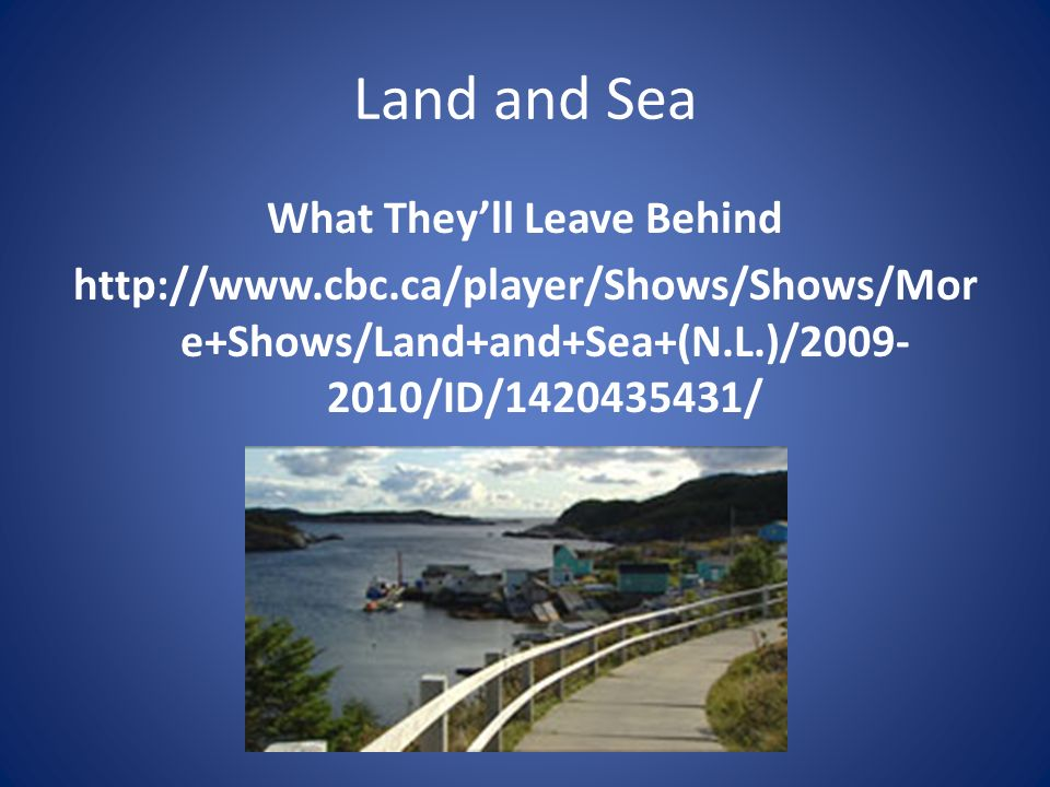 Land and Sea What They'll Leave Behind http://www.cbc.ca/player/Shows/Shows/More+Shows/Land+and+Sea+(N.L.)/2009-2010/ID/1420435431/