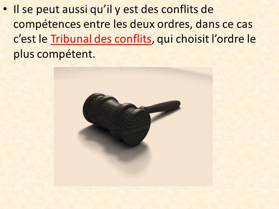 Il se peut aussi qu'il y est des conflits de compétences entre les deux ordres, dans ce cas c'est le Tribunal des conflits, qui choisit l'ordre le plus compétent.