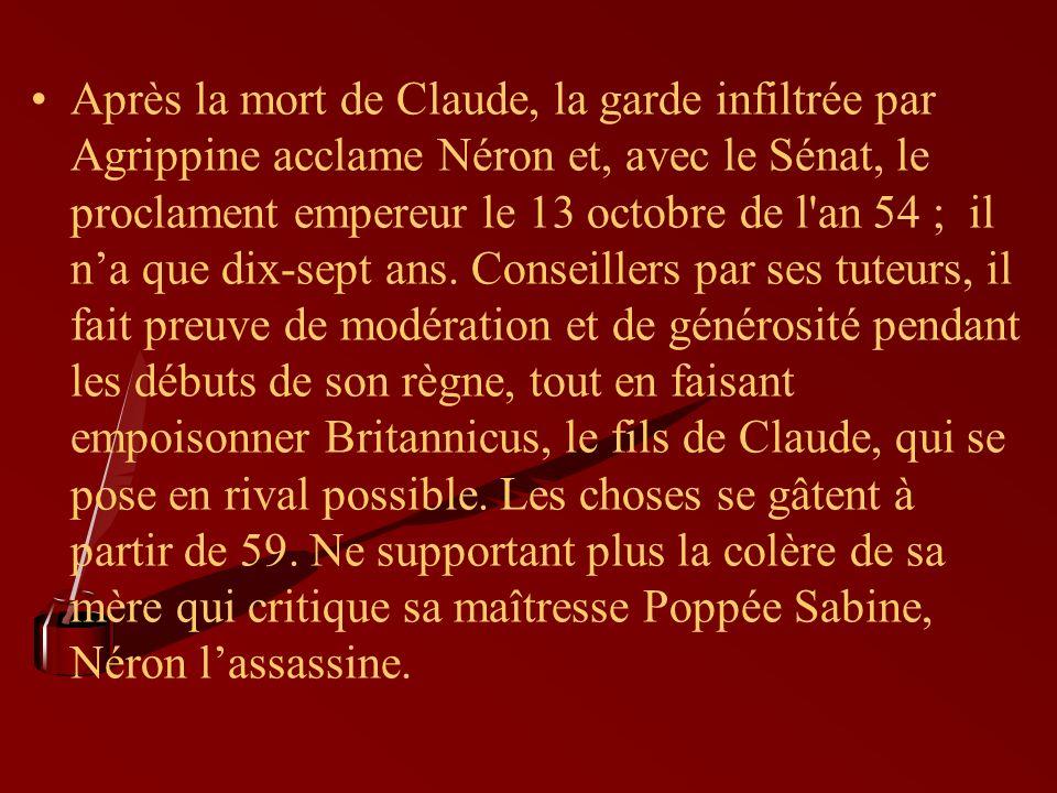 Après la mort de Claude, la garde infiltrée par Agrippine acclame Néron et, avec le Sénat, le proclament empereur le 13 octobre de l an 54 ; il n'a que dix-sept ans.