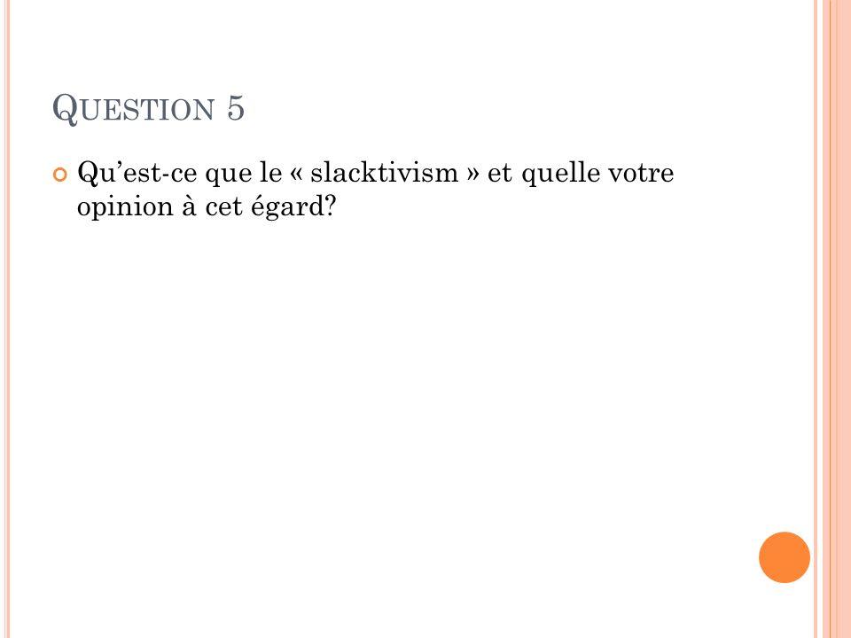 Question 5 Qu'est-ce que le « slacktivism » et quelle votre opinion à cet égard