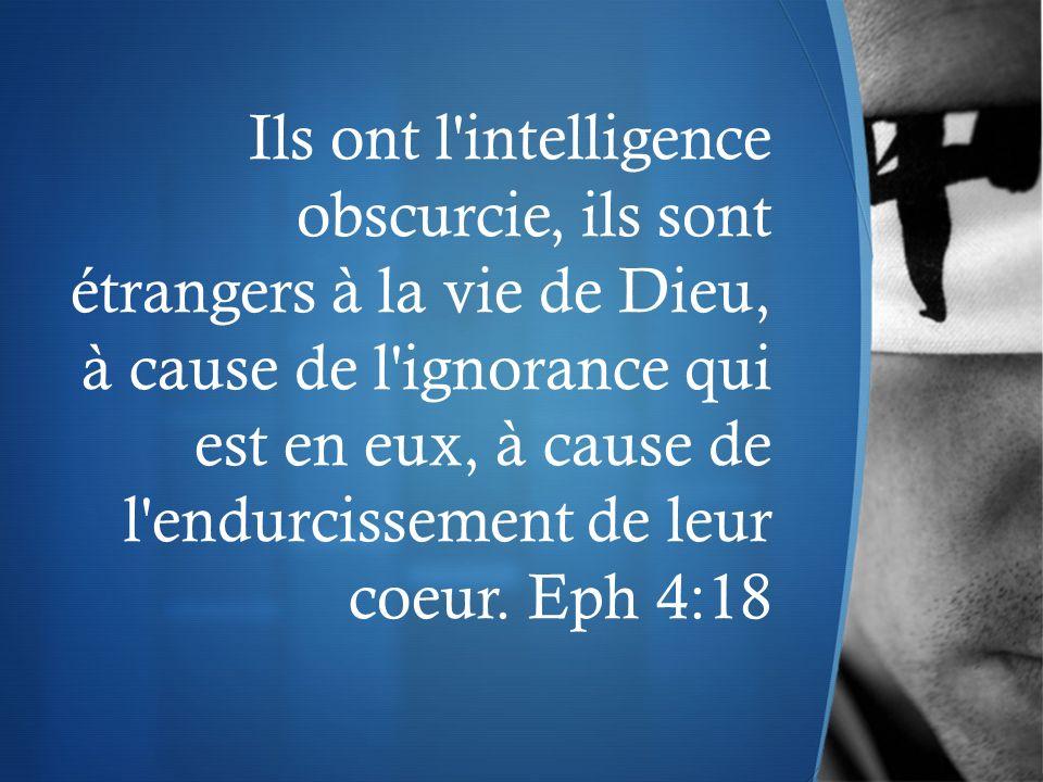 Ils ont l intelligence obscurcie, ils sont étrangers à la vie de Dieu, à cause de l ignorance qui est en eux, à cause de l endurcissement de leur coeur.