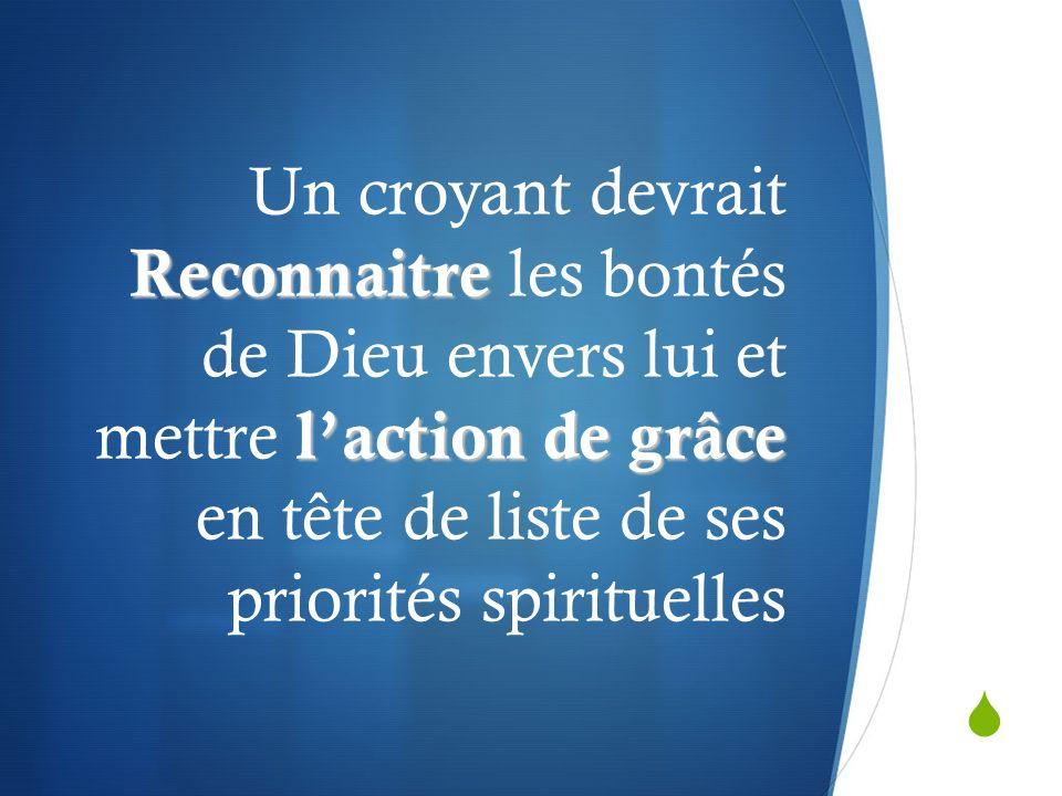 Un croyant devrait Reconnaitre les bontés de Dieu envers lui et mettre l'action de grâce en tête de liste de ses priorités spirituelles