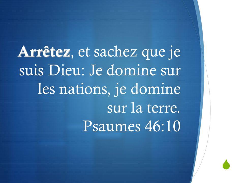 Arrêtez, et sachez que je suis Dieu: Je domine sur les nations, je domine sur la terre.