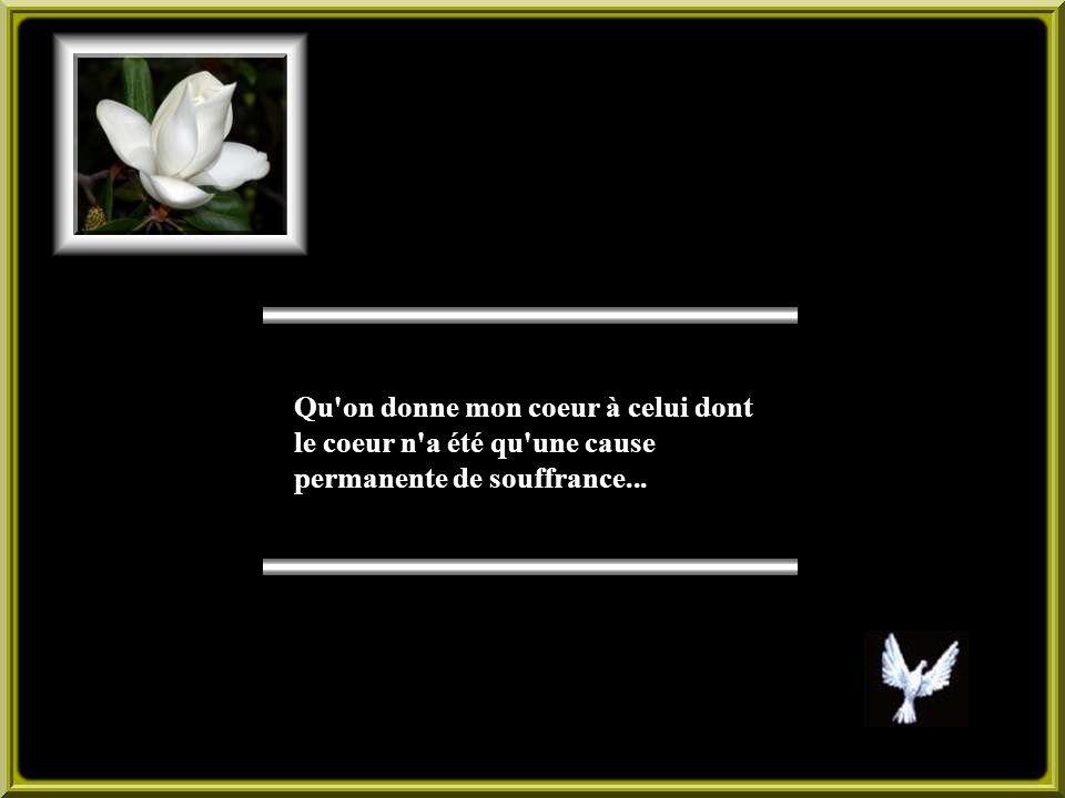 Qu on donne mon coeur à celui dont le coeur n a été qu une cause permanente de souffrance...