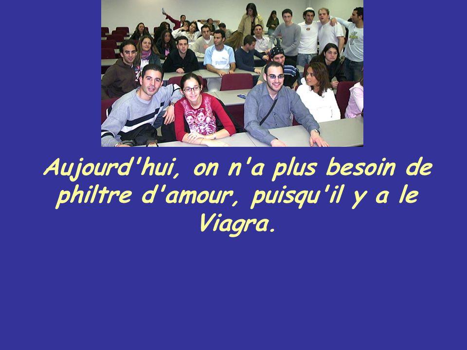 Aujourd hui, on n a plus besoin de philtre d amour, puisqu il y a le Viagra.
