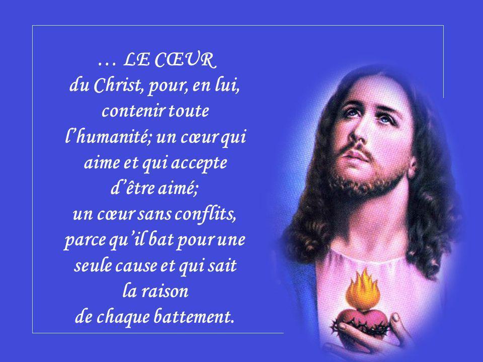 … LE CŒUR du Christ, pour, en lui, contenir toute l'humanité; un cœur qui aime et qui accepte d'être aimé; un cœur sans conflits, parce qu'il bat pour une seule cause et qui sait la raison de chaque battement.
