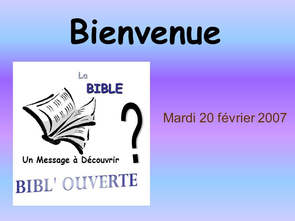 Bienvenue Mardi 20 février 2007 BIBL OUVERTE BIBLE La