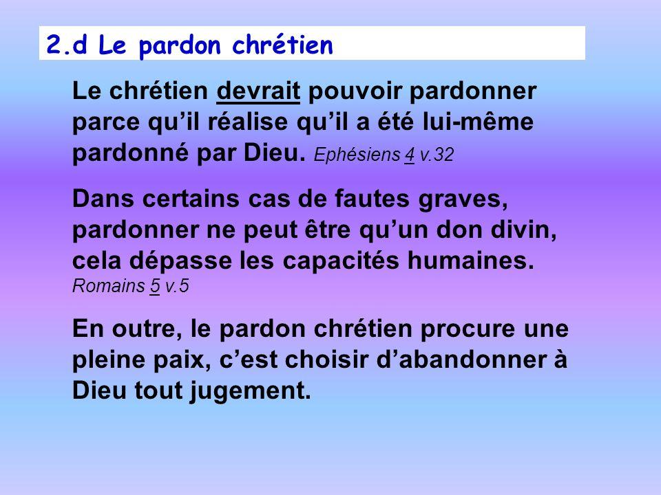 2.d Le pardon chrétien Le chrétien devrait pouvoir pardonner parce qu'il réalise qu'il a été lui-même pardonné par Dieu. Ephésiens 4 v.32.