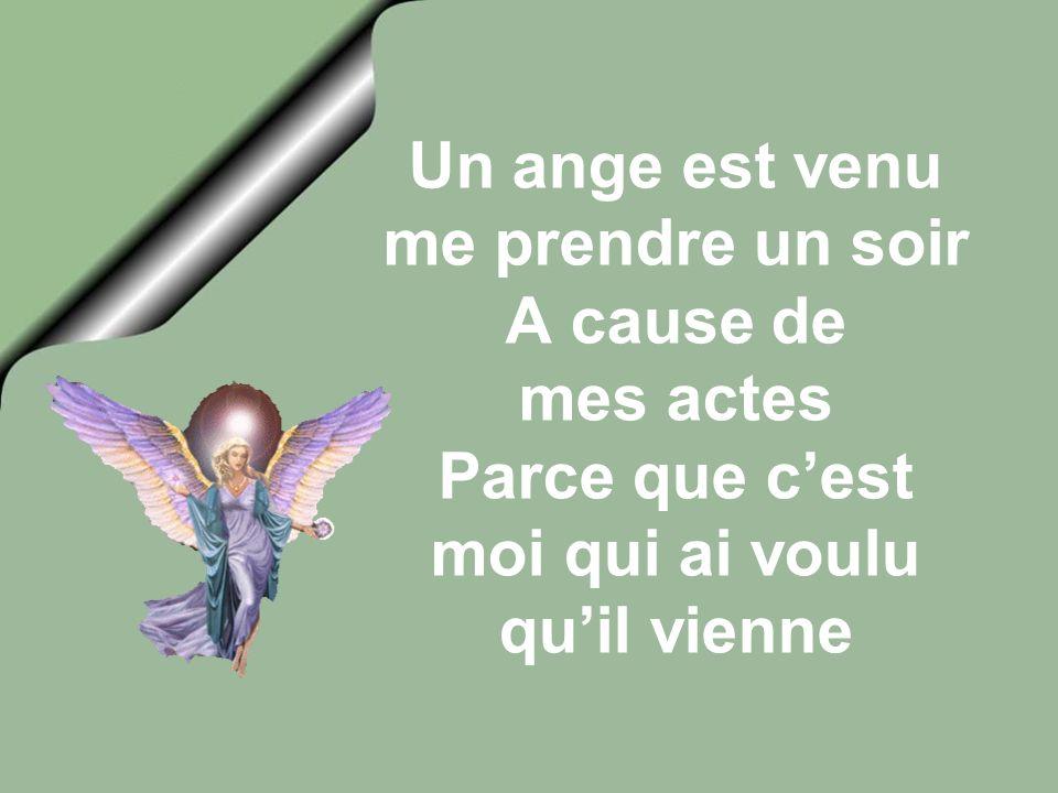 Un ange est venu me prendre un soir A cause de mes actes Parce que c'est moi qui ai voulu qu'il vienne