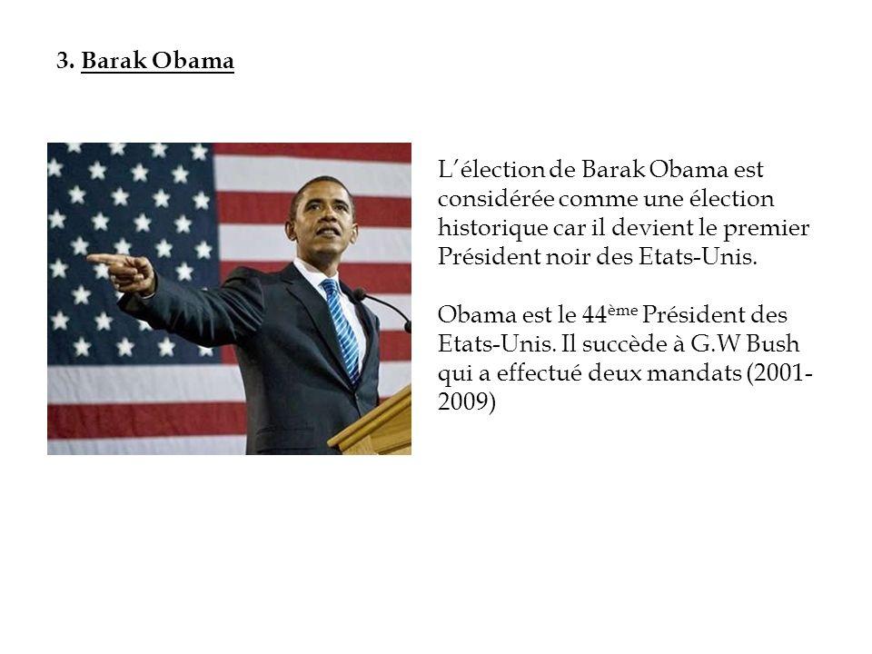 3. Barak Obama L'élection de Barak Obama est considérée comme une élection historique car il devient le premier Président noir des Etats-Unis.