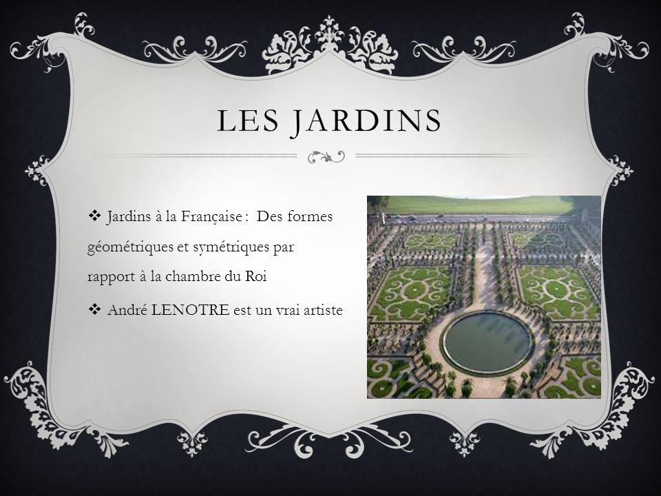 LES JARDINS Jardins à la Française : Des formes géométriques et symétriques par rapport à la chambre du Roi.