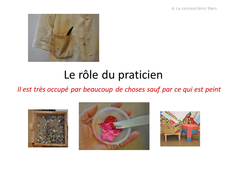 4- Le concept Arno Stern Le rôle du praticien Il est très occupé par beaucoup de choses sauf par ce qui est peint.