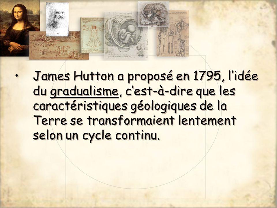 James Hutton a proposé en 1795, l'idée du gradualisme, c'est-à-dire que les caractéristiques géologiques de la Terre se transformaient lentement selon un cycle continu.