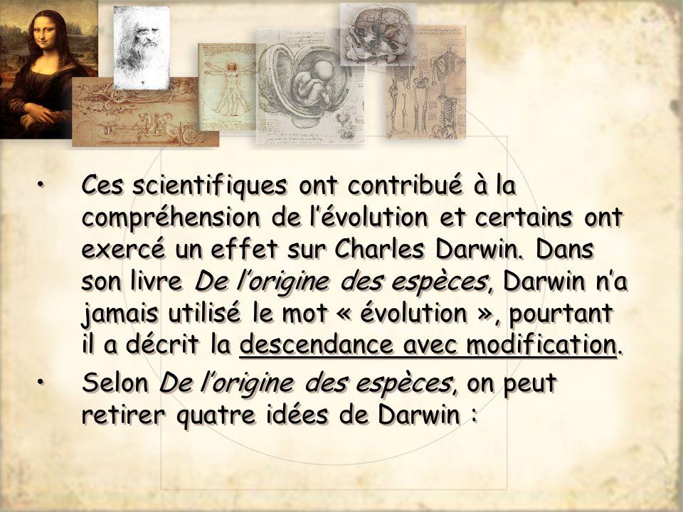 Ces scientifiques ont contribué à la compréhension de l'évolution et certains ont exercé un effet sur Charles Darwin. Dans son livre De l'origine des espèces, Darwin n'a jamais utilisé le mot « évolution », pourtant il a décrit la descendance avec modification.