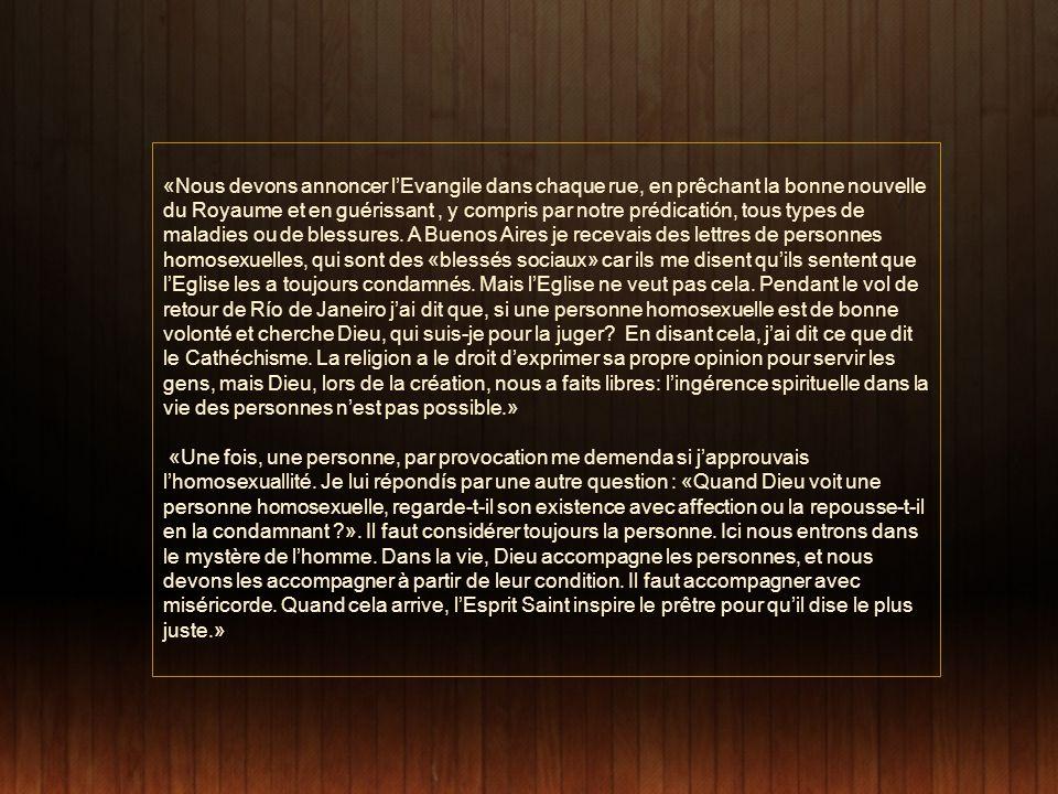 «Nous devons annoncer l'Evangile dans chaque rue, en prêchant la bonne nouvelle du Royaume et en guérissant , y compris par notre prédicatión, tous types de maladies ou de blessures. A Buenos Aires je recevais des lettres de personnes homosexuelles, qui sont des «blessés sociaux» car ils me disent qu'ils sentent que l'Eglise les a toujours condamnés. Mais l'Eglise ne veut pas cela. Pendant le vol de retour de Río de Janeiro j'ai dit que, si une personne homosexuelle est de bonne volonté et cherche Dieu, qui suis-je pour la juger En disant cela, j'ai dit ce que dit le Cathéchisme. La religion a le droit d'exprimer sa propre opinion pour servir les gens, mais Dieu, lors de la création, nous a faits libres: l'ingérence spirituelle dans la vie des personnes n'est pas possible.»