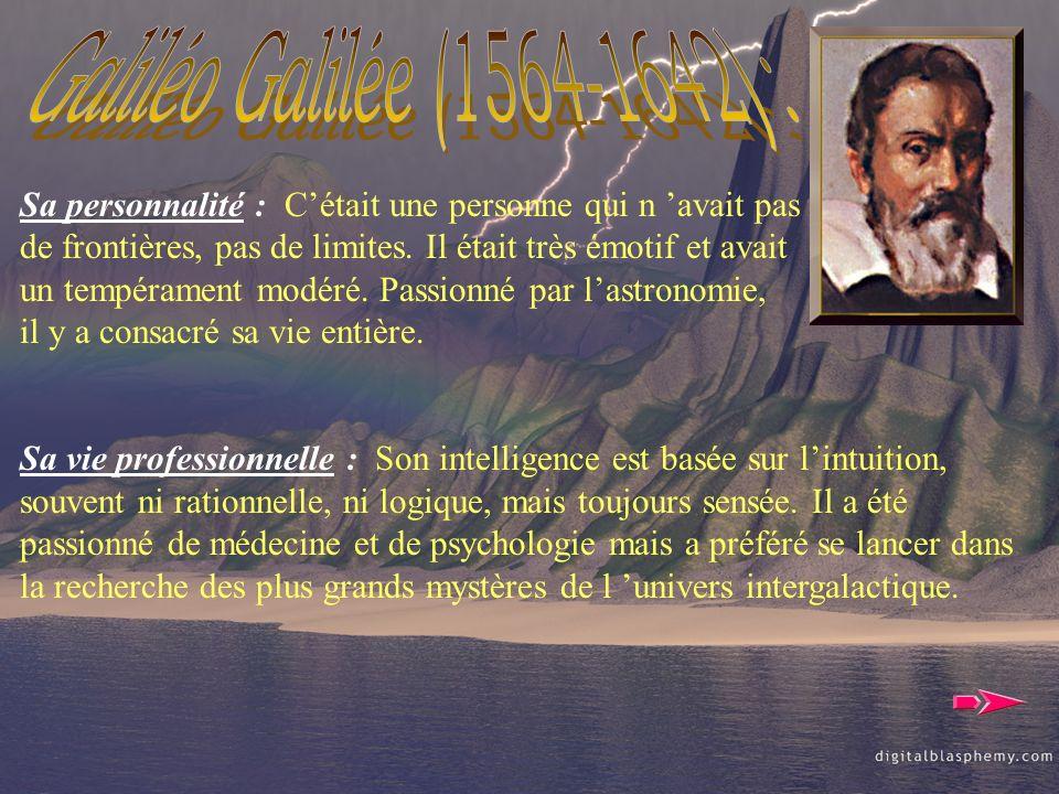 Galiléo Galilée (1564-1642) : Sa personnalité : C'était une personne qui n 'avait pas. de frontières, pas de limites. Il était très émotif et avait.