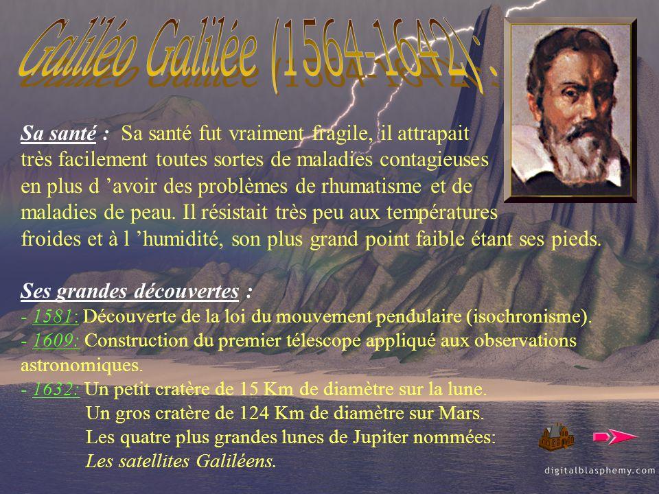 Galiléo Galilée (1564-1642) : Sa santé : Sa santé fut vraiment fragile, il attrapait. très facilement toutes sortes de maladies contagieuses.