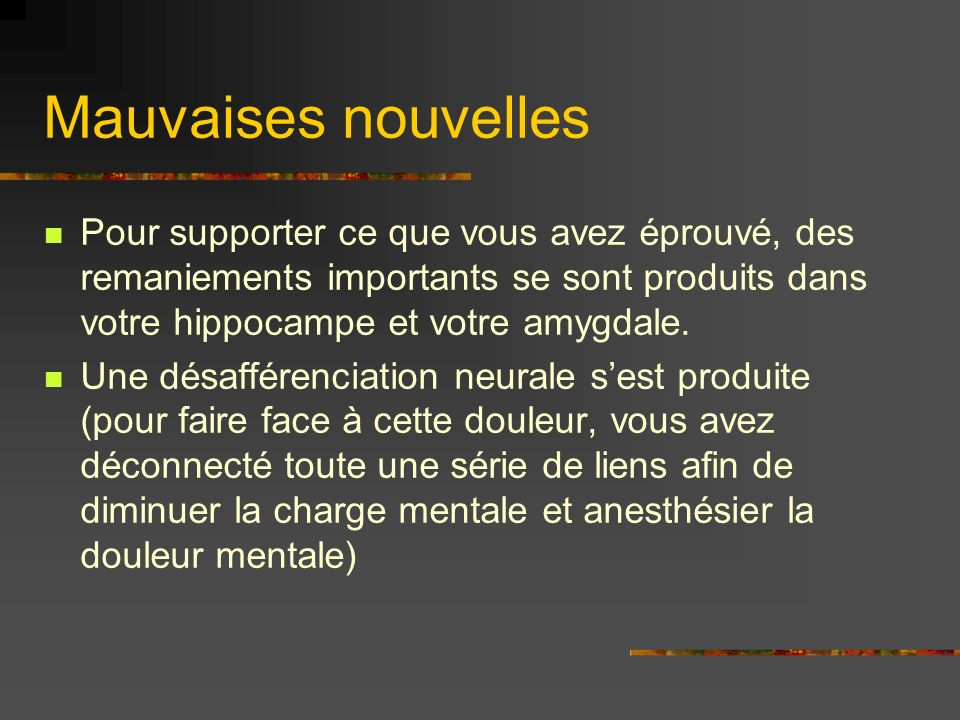 Mauvaises nouvelles Pour supporter ce que vous avez éprouvé, des remaniements importants se sont produits dans votre hippocampe et votre amygdale.