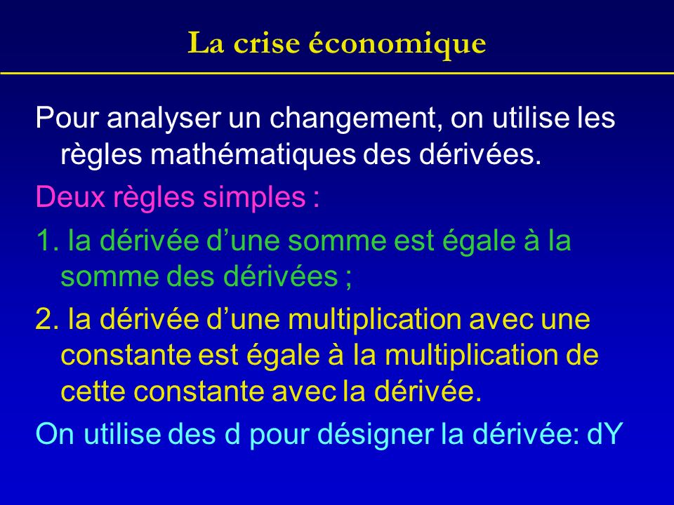 La crise économique Pour analyser un changement, on utilise les règles mathématiques des dérivées. Deux règles simples :