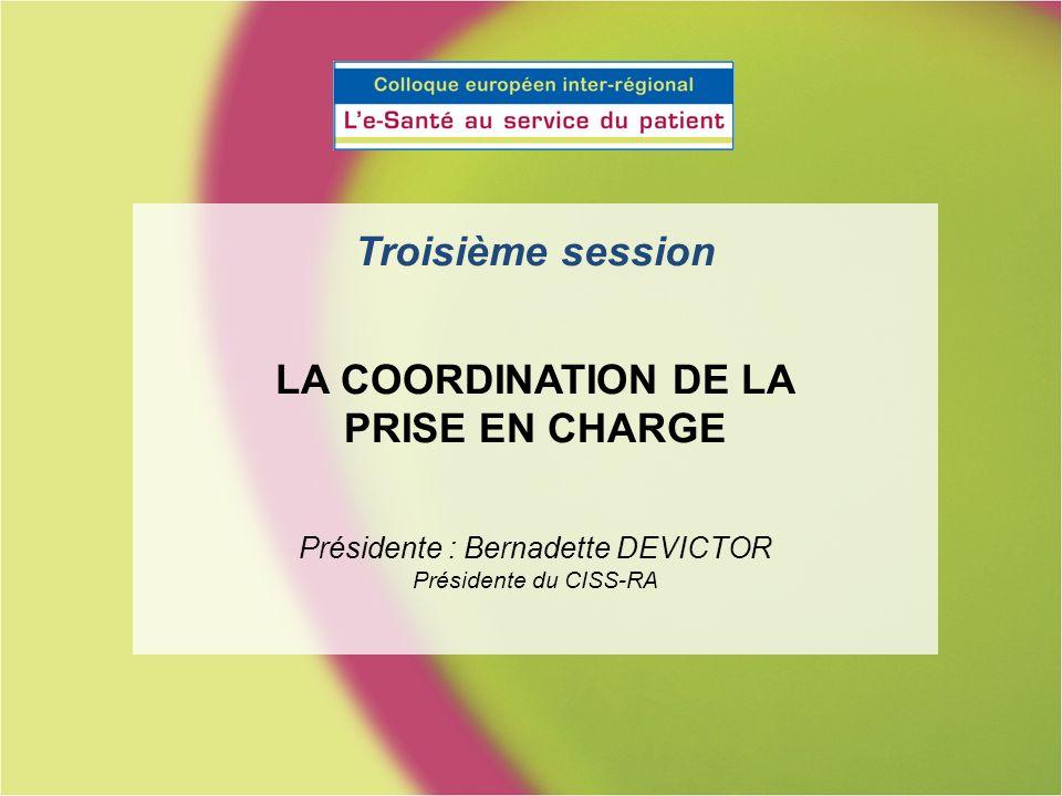 Troisième session LA COORDINATION DE LA PRISE EN CHARGE Présidente : Bernadette DEVICTOR Présidente du CISS-RA