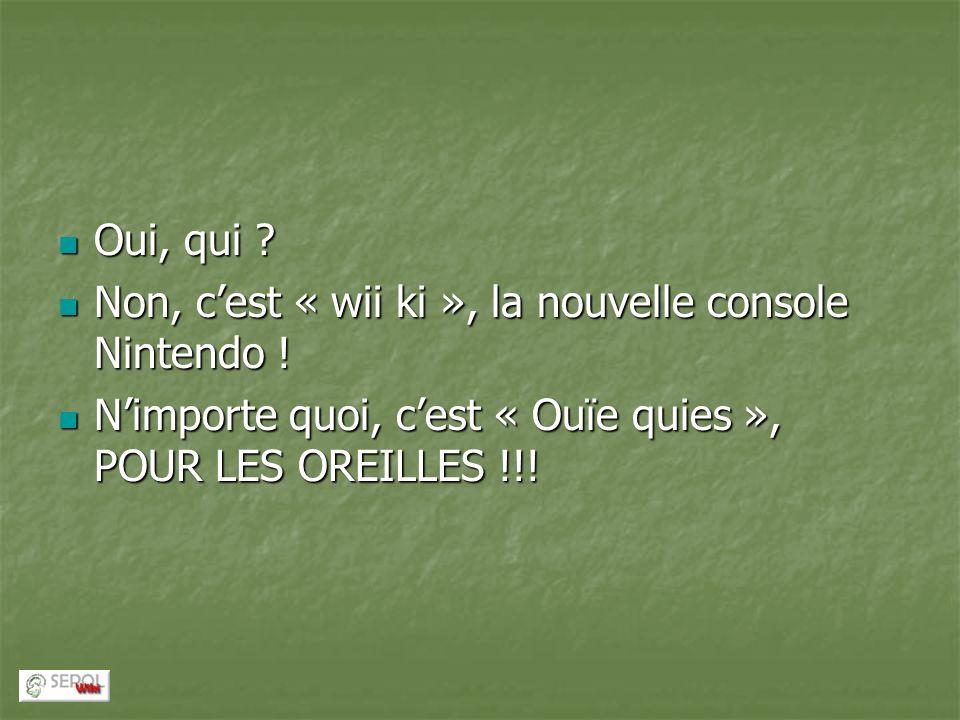 Oui, qui . Non, c'est « wii ki », la nouvelle console Nintendo .