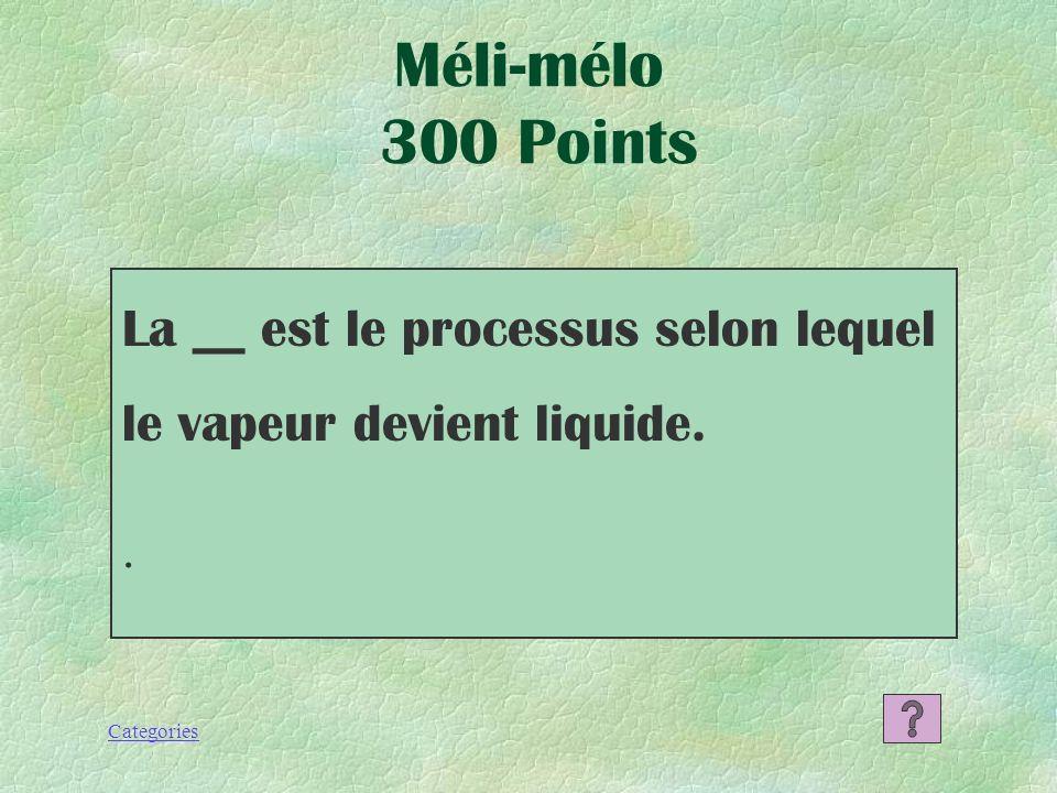 Méli-mélo 300 Points La __ est le processus selon lequel le vapeur devient liquide. .