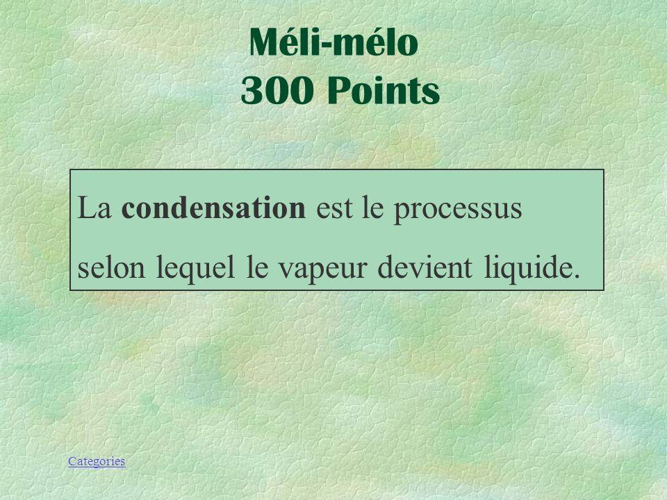 Méli-mélo 300 Points La condensation est le processus selon lequel le vapeur devient liquide.
