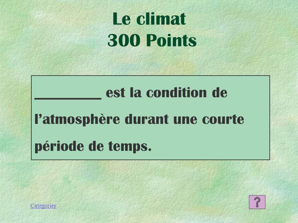 Le climat 300 Points _________ est la condition de l'atmosphère durant une courte période de temps.