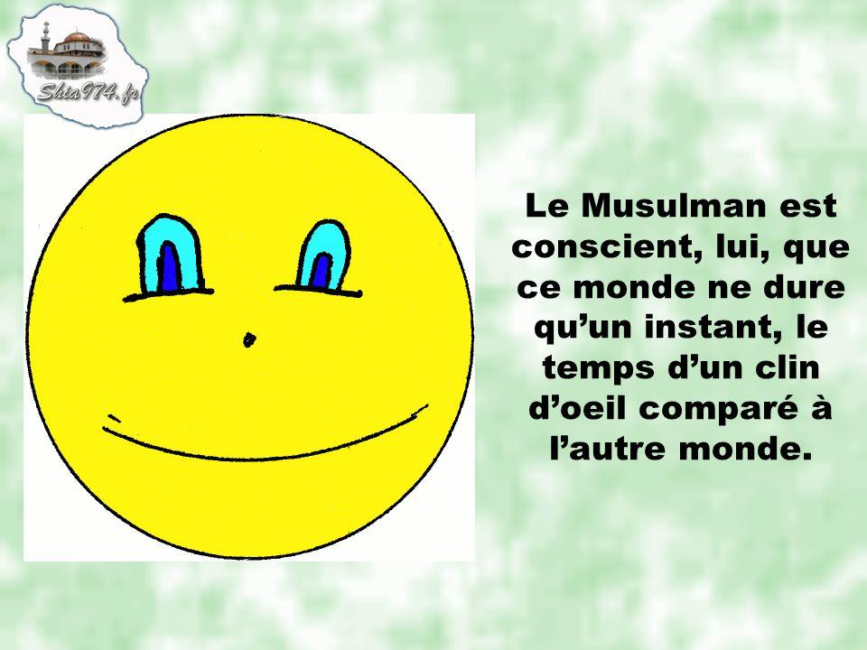 Le Musulman est conscient, lui, que ce monde ne dure qu'un instant, le temps d'un clin d'oeil comparé à l'autre monde.