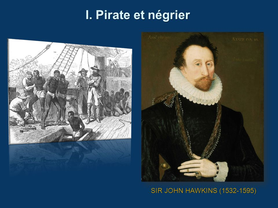 I. Pirate et négrier SIR JOHN HAWKINS (1532-1595)