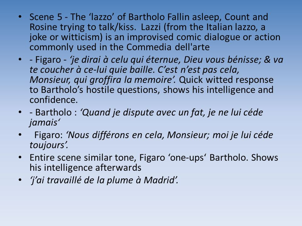 Scene 5 - The 'lazzo' of Bartholo Fallin asleep, Count and Rosine trying to talk/kiss. Lazzi (from the Italian lazzo, a joke or witticism) is an improvised comic dialogue or action commonly used in the Commedia dell arte