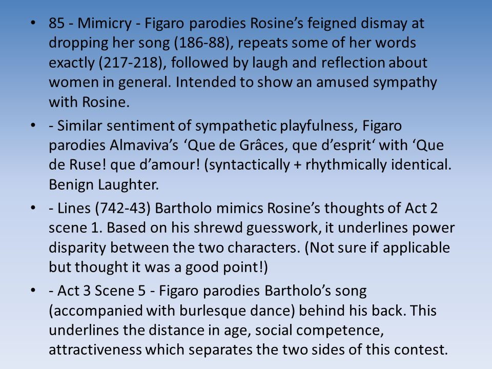 85 - Mimicry - Figaro parodies Rosine's feigned dismay at dropping her song (186-88), repeats some of her words exactly (217-218), followed by laugh and reflection about women in general. Intended to show an amused sympathy with Rosine.