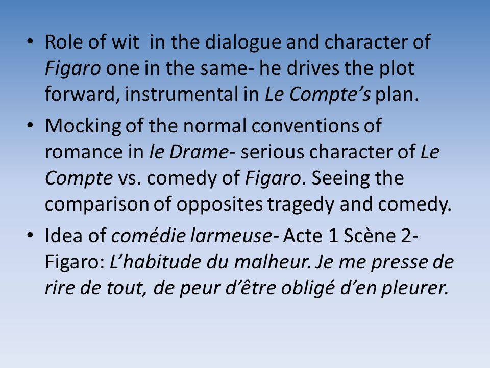 Role of wit in the dialogue and character of Figaro one in the same- he drives the plot forward, instrumental in Le Compte's plan.