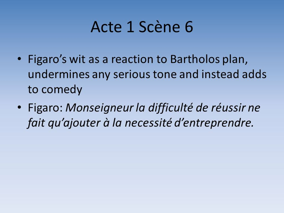 Acte 1 Scène 6 Figaro's wit as a reaction to Bartholos plan, undermines any serious tone and instead adds to comedy.
