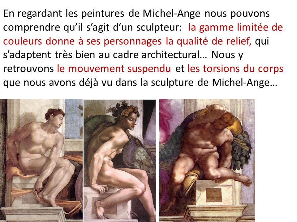 En regardant les peintures de Michel-Ange nous pouvons comprendre qu'il s'agit d'un sculpteur: la gamme limitée de couleurs donne à ses personnages la qualité de relief, qui s'adaptent très bien au cadre architectural… Nous y retrouvons le mouvement suspendu et les torsions du corps que nous avons déjà vu dans la sculpture de Michel-Ange…