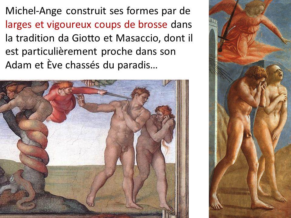 Michel-Ange construit ses formes par de larges et vigoureux coups de brosse dans la tradition da Giotto et Masaccio, dont il est particulièrement proche dans son Adam et Ève chassés du paradis…