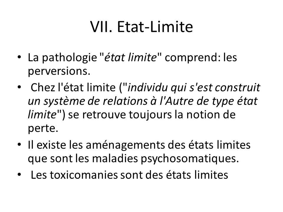 VII. Etat-Limite La pathologie état limite comprend: les perversions.