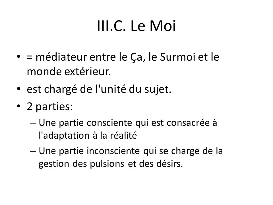 III.C. Le Moi = médiateur entre le Ça, le Surmoi et le monde extérieur. est chargé de l unité du sujet.